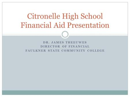 DR. JAMES THEEUWES DIRECTOR OF FINANCIAL FAULKNER STATE COMMUNITY COLLEGE Citronelle High School Financial Aid Presentation.