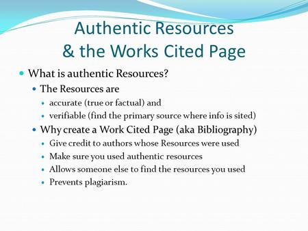 Authentic Resources & the Works Cited Page What is authentic Resources? The Resources are accurate (true or factual) and verifiable (find the primary source.