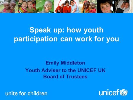 Speak up: how youth participation can work for you Emily Middleton Youth Adviser to the UNICEF UK Board of Trustees.