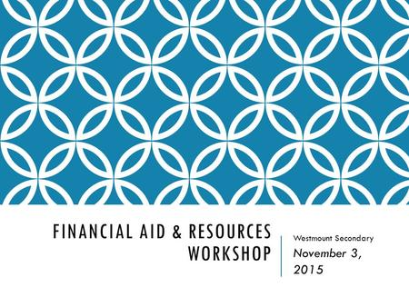 FINANCIAL AID & RESOURCES WORKSHOP Westmount Secondary November 3, 2015.