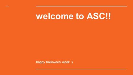 Welcome to ASC!! happy halloween week :). ANNOUNCEMENTS.