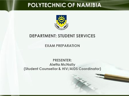 DEPARTMENT: STUDENT SERVICES EXAM PREPARATION PRESENTER: Aletta McNally (Student Counsellor & HIV/AIDS Coordinator) POLYTECHNIC OF NAMIBIA.
