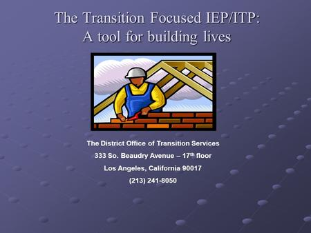 The Transition Focused IEP/ITP: A tool for building lives The District Office of Transition Services 333 So. Beaudry Avenue – 17 th floor Los Angeles,