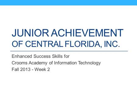 JUNIOR ACHIEVEMENT OF CENTRAL FLORIDA, INC. Enhanced Success Skills for Crooms Academy of Information Technology Fall 2013 - Week 2.