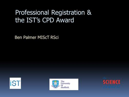 Professional Registration & the IST's CPD Award Ben Palmer MIScT RSci.