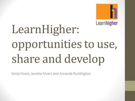 LearnHigher: opportunities to use, share and develop Sonia Hood, Janette Myers and Amanda Pocklington.