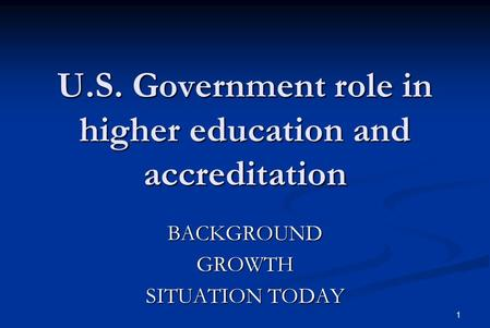 1 U.S. Government role in higher education and accreditation BACKGROUNDGROWTH SITUATION TODAY.