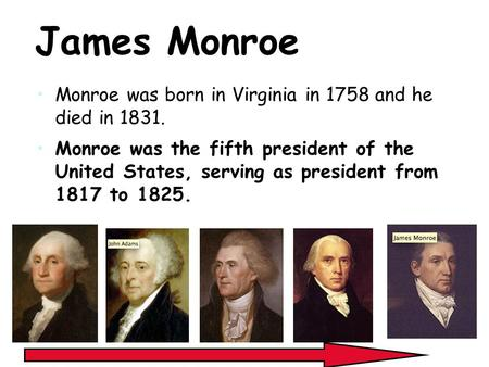 James Monroe Monroe was born in Virginia in 1758 and he died in 1831. Monroe was the fifth president of the United States, serving as president from 1817.