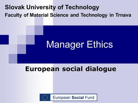 Manager Ethics European social dialogue Slovak University of Technology Faculty of Material Science and Technology in Trnava.