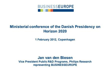 Jan van den Biesen Vice President Public R&D Programs, Philips Research representing BUSINESSEUROPE Ministerial conference of the Danish Presidency on.