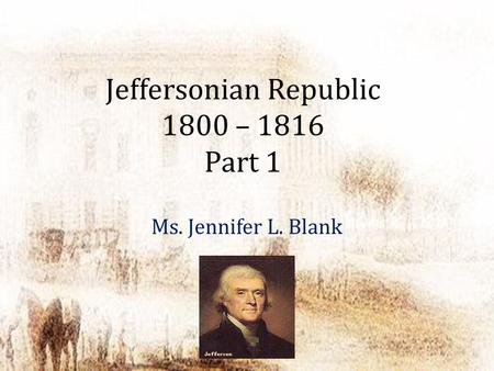 Jeffersonian Republic 1800 – 1816 Part 1 Ms. Jennifer L. Blank.