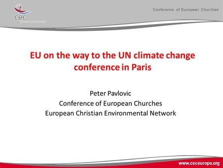 Conference of European Churches www.ceceurope.org EU on the way to the UN climate change conference in Paris Peter Pavlovic Conference of European Churches.