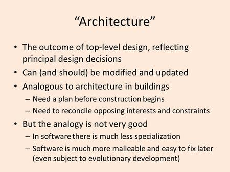 """Architecture"" The outcome of top-level design, reflecting principal design decisions Can (and should) be modified and updated Analogous to architecture."
