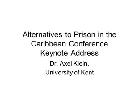 Alternatives to Prison in the Caribbean Conference Keynote Address Dr. Axel Klein, University of Kent.