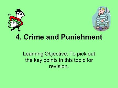 4. Crime and Punishment Learning Objective: To pick out the key points in this topic for revision.
