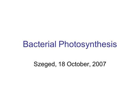 Bacterial Photosynthesis Szeged, 18 October, 2007.