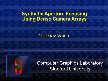  Vaibhav Vaish Synthetic Aperture Focusing Using Dense Camera Arrays Vaibhav Vaish Computer Graphics Laboratory Stanford University.