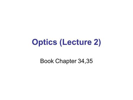 Optics (Lecture 2) Book Chapter 34,35.