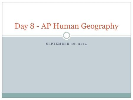 SEPTEMBER 16, 2014 Day 8 - AP Human Geography. Warm Up Day 16 -- 9/17/14 Take a few minutes, make sure everything is squared away on you Lost at Sea activity.