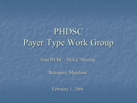 PHDSC Payer Type Work Group Joint NUBC / NUCC Meeting Baltimore, Maryland February 1, 2006.