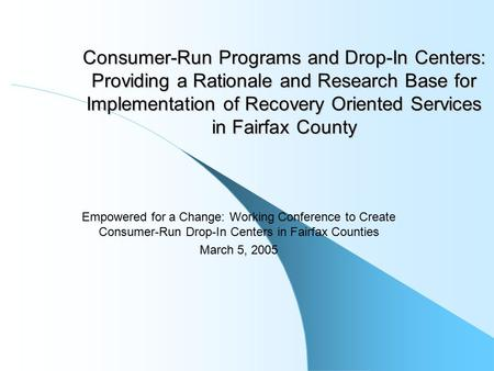 Consumer-Run Programs and Drop-In Centers: Providing a Rationale and Research Base for Implementation of Recovery Oriented Services in Fairfax County Empowered.