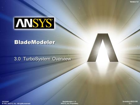 Version 1.0 3/23/2007 © 2007 ANSYS, Inc. All rights reserved. Inventory #002498 3-1 BladeModeler 11.0 ANSYS, Inc. Proprietary BladeModeler 3.0 TurboSystem.