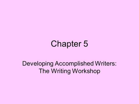 Chapter 5 Developing Accomplished Writers: The Writing Workshop.