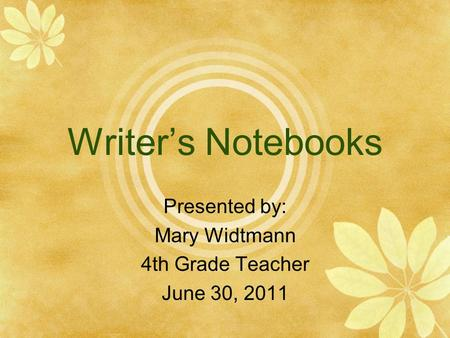 Writer's Notebooks Presented by: Mary Widtmann 4th Grade Teacher June 30, 2011.