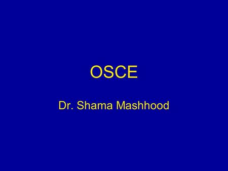 OSCE Dr. Shama Mashhood. 2 Objectives At the end of the session, participants will be able to: Enumerate the reasons for use of OSCE Explain the process.
