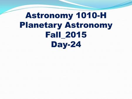 Astronomy 1010-H Planetary Astronomy Fall_2015 Day-24.
