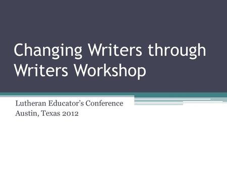 Changing Writers through Writers Workshop Lutheran Educator's Conference Austin, Texas 2012.