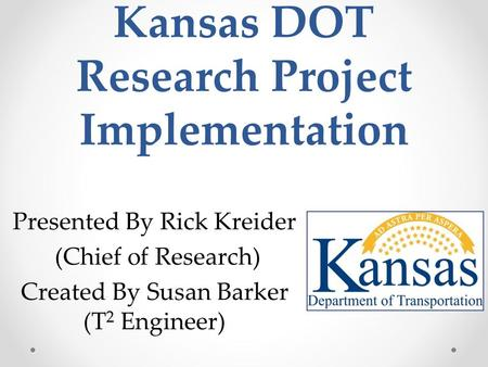 Kansas DOT Research Project Implementation Presented By Rick Kreider (Chief of Research) Created By Susan Barker (T 2 Engineer)