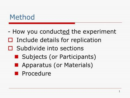 1 Method - How you conducted the experiment  Include details for replication  Subdivide into sections Subjects (or Participants) Apparatus (or Materials)