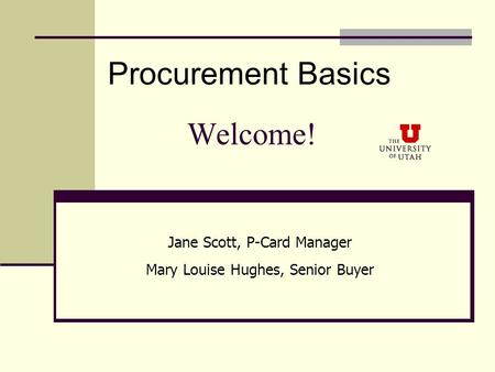 Welcome! Procurement Basics Jane Scott, P-Card Manager Mary Louise Hughes, Senior Buyer.