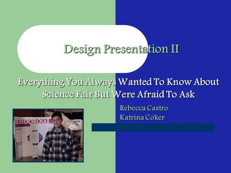 Rebecca Castro Katrina Coker Design Presentation II Everything You Always Wanted To Know About Science Fair But Were Afraid To Ask.