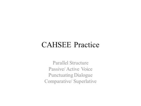 CAHSEE Practice Parallel Structure Passive/ Active Voice Punctuating Dialogue Comparative/ Superlative.