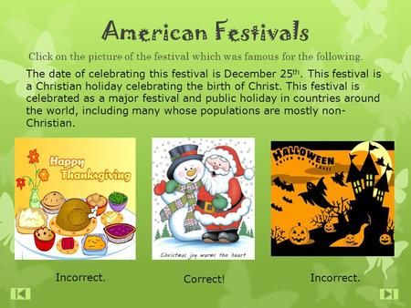 American Festivals Click on the picture of the festival which was famous for the following. The date of celebrating this festival is December 25 th. This.