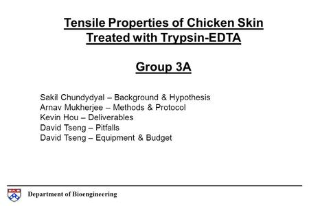 Department of Bioengineering Tensile Properties of Chicken Skin Treated with Trypsin-EDTA Group 3A Sakil Chundydyal – Background & Hypothesis Arnav Mukherjee.
