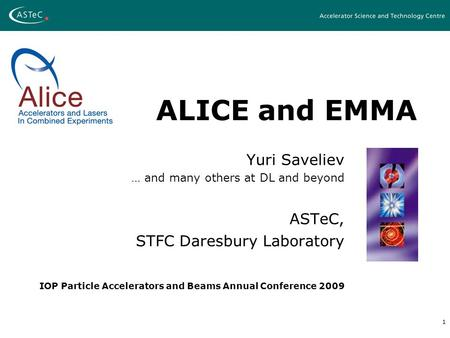 1 ALICE and EMMA Yuri Saveliev … and many others at DL and beyond ASTeC, STFC Daresbury Laboratory IOP Particle Accelerators and Beams Annual Conference.