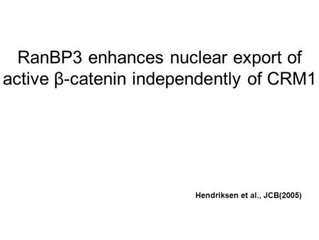 RanBP3 enhances nuclear export of active β-catenin independently of CRM1 Hendriksen et al., JCB(2005)