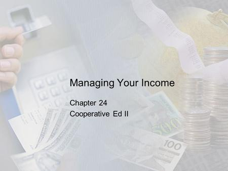 Managing Your Income Chapter 24 Cooperative Ed II.