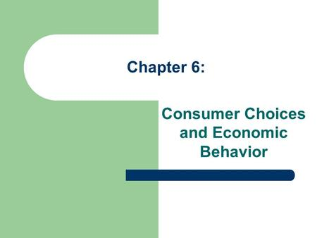 Chapter 6: Consumer Choices and Economic Behavior.