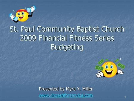 1 St. Paul Community Baptist Church 2009 Financial Fitness Series Budgeting Presented by Myra Y. Miller www.chosenforservice.com.