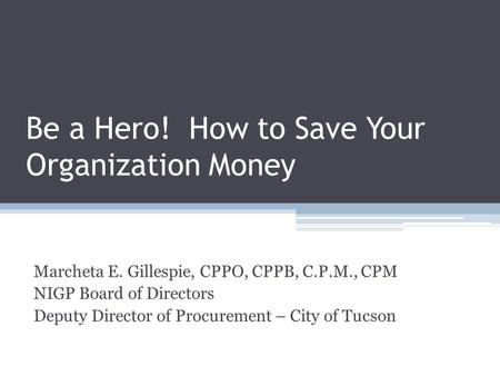 Be a Hero! How to Save Your Organization Money Marcheta E. Gillespie, CPPO, CPPB, C.P.M., CPM NIGP Board of Directors Deputy Director of Procurement –