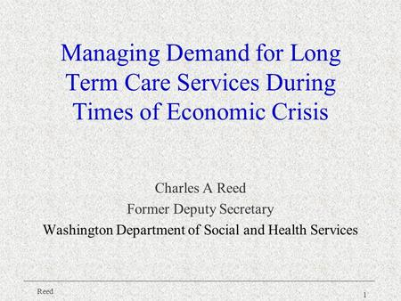 Reed 1 Managing Demand for Long Term Care Services During Times of Economic Crisis Charles A Reed Former Deputy Secretary Washington Department of Social.