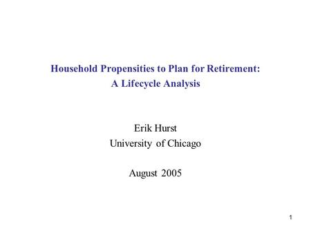 1 Household Propensities to Plan for Retirement: A Lifecycle Analysis Erik Hurst University of Chicago August 2005.