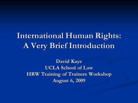 International Human Rights: A Very Brief Introduction David Kaye UCLA School of Law HRW Training of Trainers Workshop August 6, 2009.