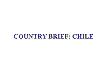 COUNTRY BRIEF: CHILE. CHILE: BASIC STATS Population16.9 million GNP/capita 8,350 USD Poverty rate 13.7 %