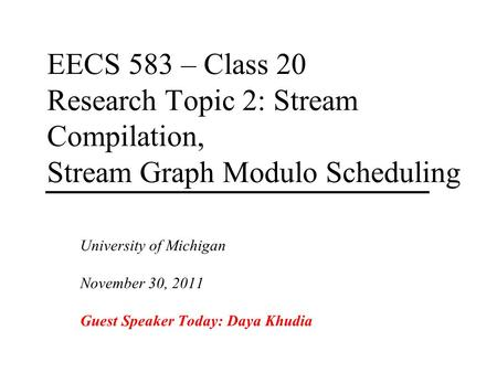 EECS 583 – Class 20 Research Topic 2: Stream Compilation, Stream Graph Modulo Scheduling University of Michigan November 30, 2011 Guest Speaker Today:
