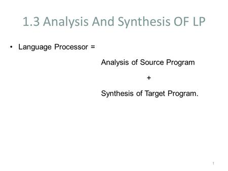 1.3 Analysis And Synthesis OF LP Language Processor = Analysis of Source Program + Synthesis of Target Program. 1.
